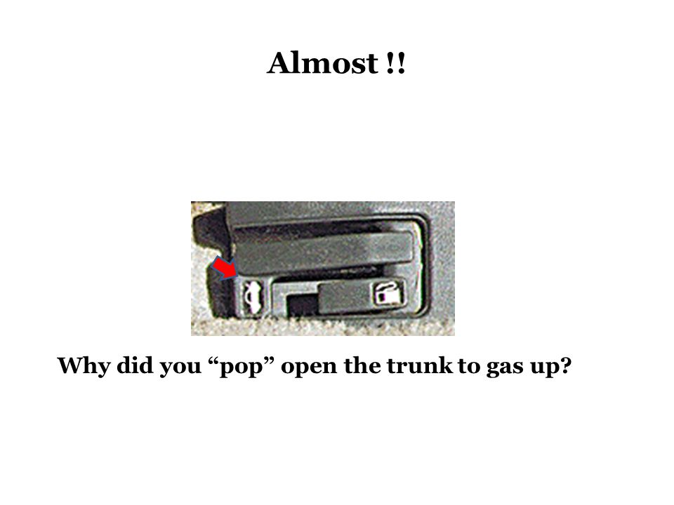 Almost !! Why did you pop open the trunk to gas up