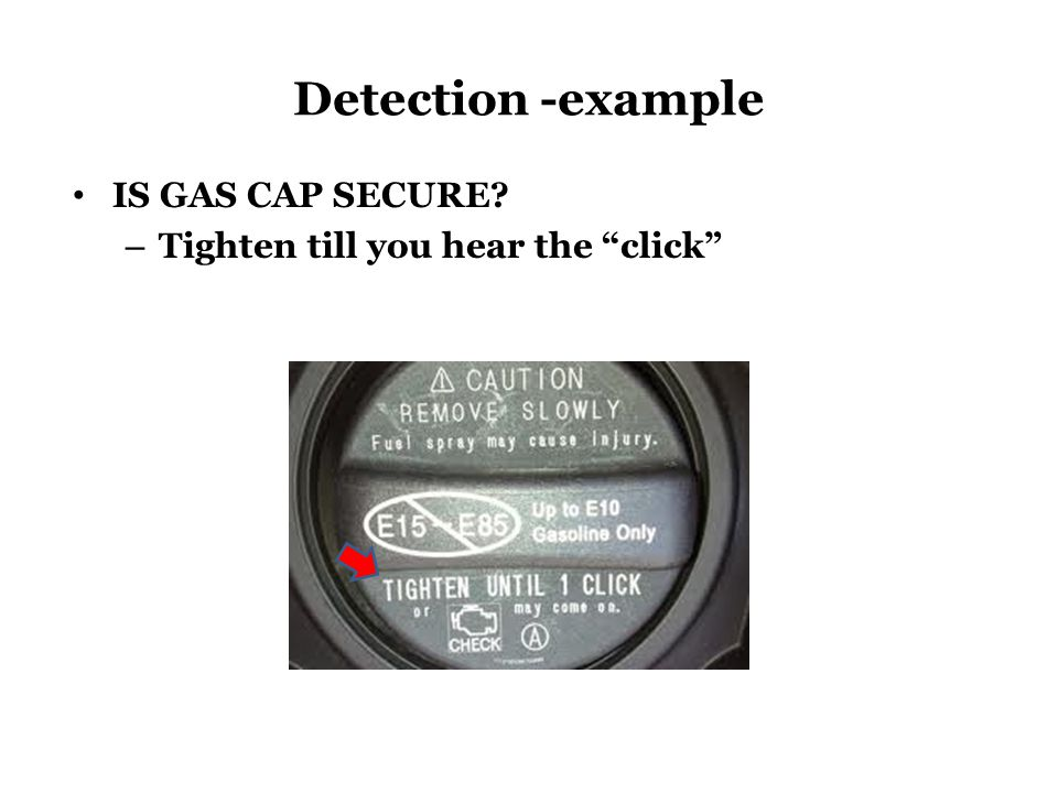 Detection -example IS GAS CAP SECURE – Tighten till you hear the click