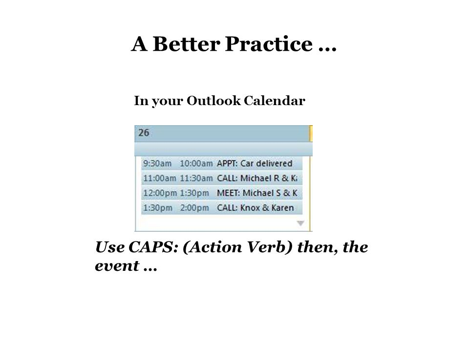 A Better Practice … Use CAPS: (Action Verb) then, the event … In your Outlook Calendar