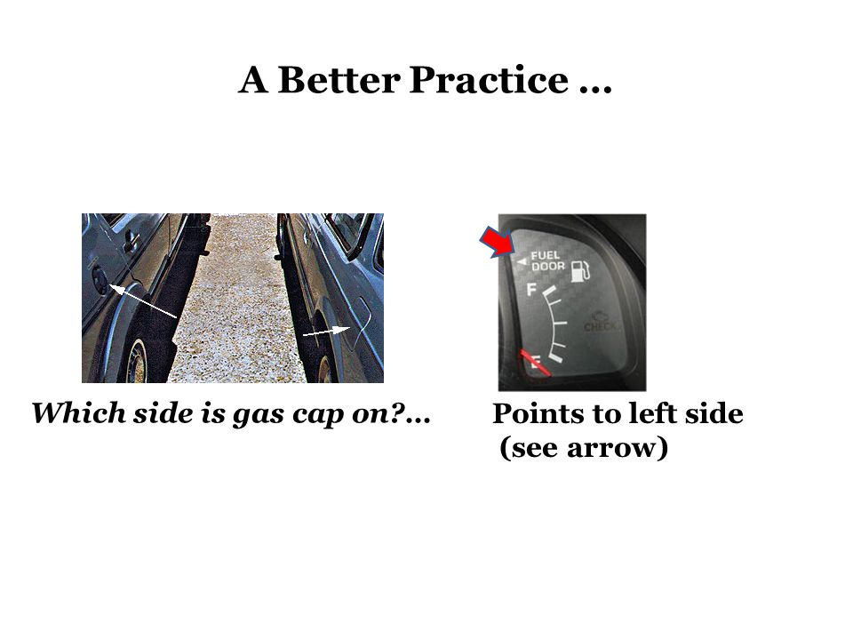 A Better Practice … Which side is gas cap on … Points to left side (see arrow)