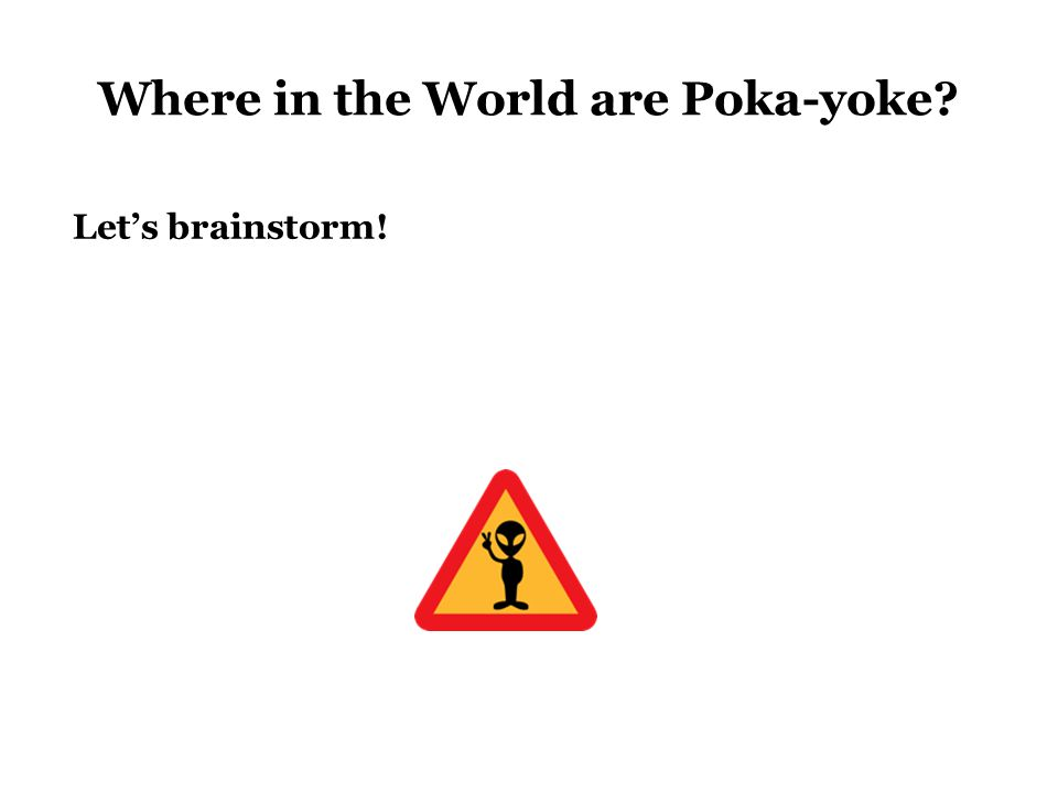 Where in the World are Poka-yoke Let's brainstorm!