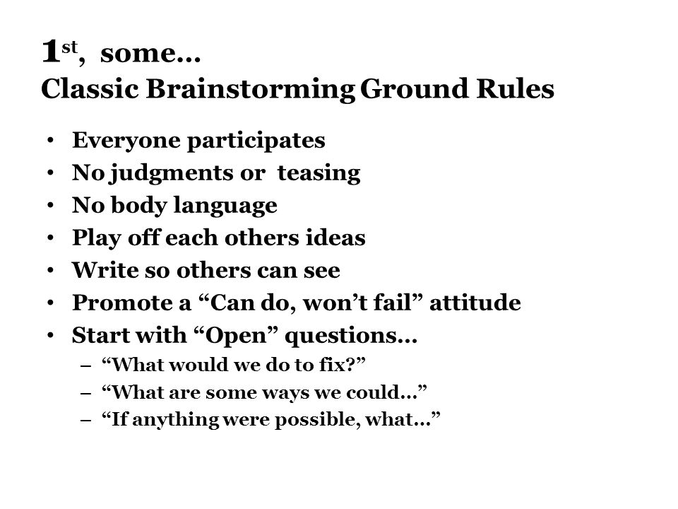 1 st, some… Classic Brainstorming Ground Rules Everyone participates No judgments or teasing No body language Play off each others ideas Write so others can see Promote a Can do, won't fail attitude Start with Open questions… – What would we do to fix – What are some ways we could… – If anything were possible, what…