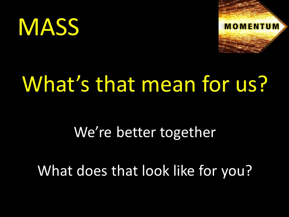 MASS What's that mean for us We're better together What does that look like for you