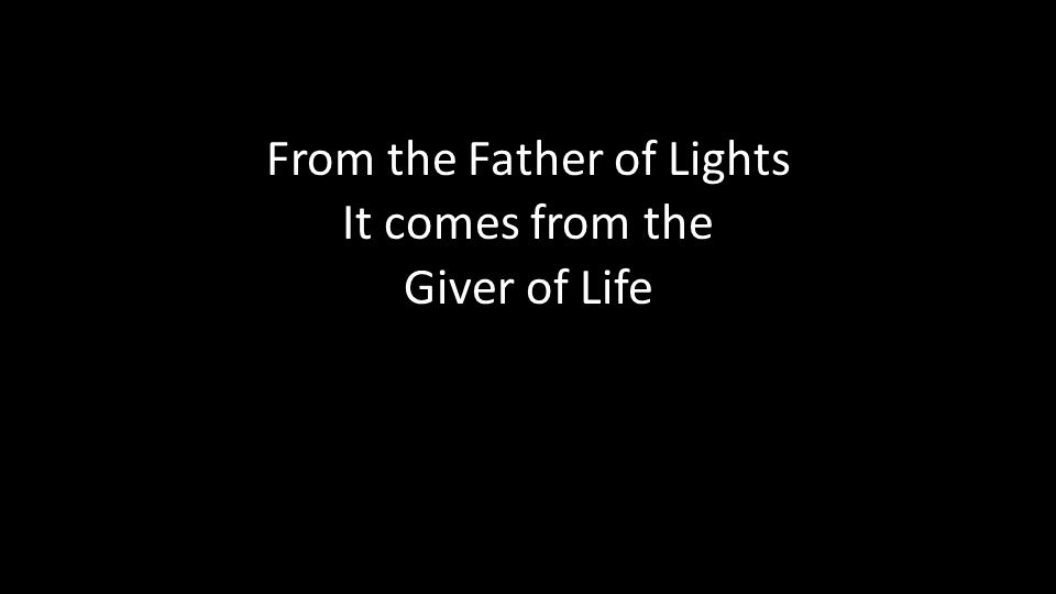 From the Father of Lights It comes from the Giver of Life
