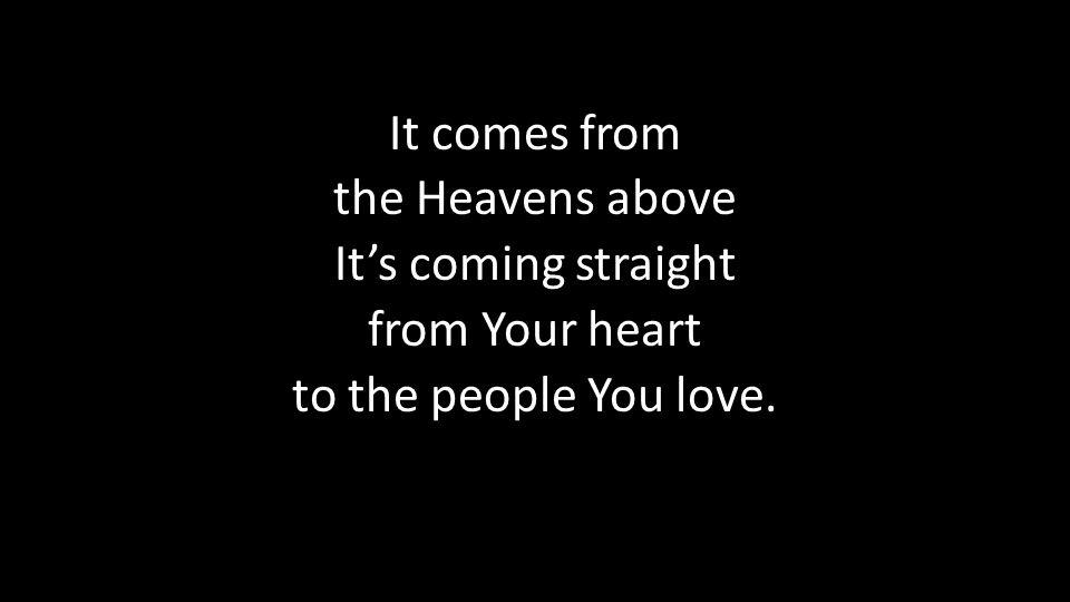 It comes from the Heavens above It's coming straight from Your heart to the people You love.