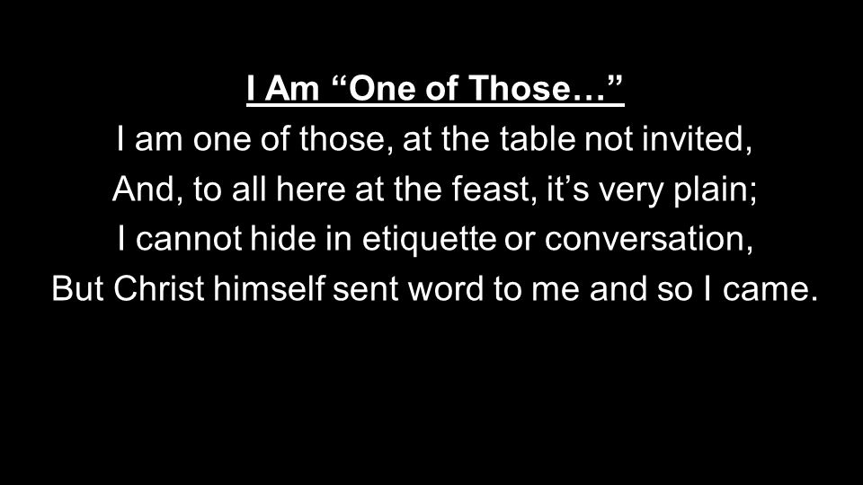 I Am One of Those… I am one of those, at the table not invited, And, to all here at the feast, it's very plain; I cannot hide in etiquette or conversation, But Christ himself sent word to me and so I came.