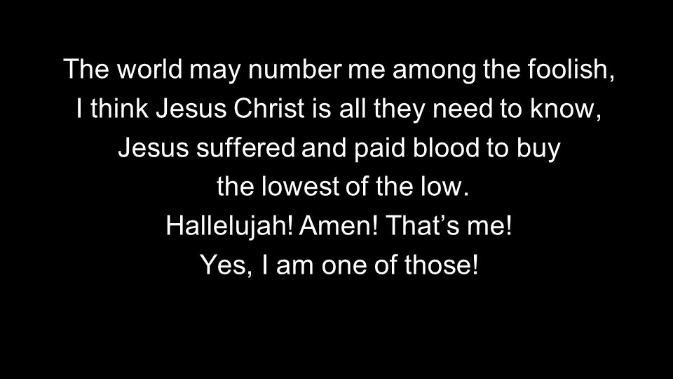 The world may number me among the foolish, I think Jesus Christ is all they need to know, Jesus suffered and paid blood to buy the lowest of the low.