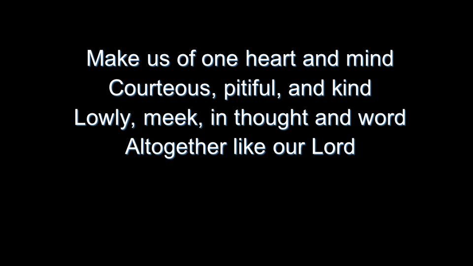 Make us of one heart and mind Courteous, pitiful, and kind Lowly, meek, in thought and word Altogether like our Lord