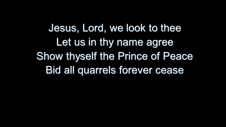 Jesus, Lord, we look to thee Let us in thy name agree Show thyself the Prince of Peace Bid all quarrels forever cease