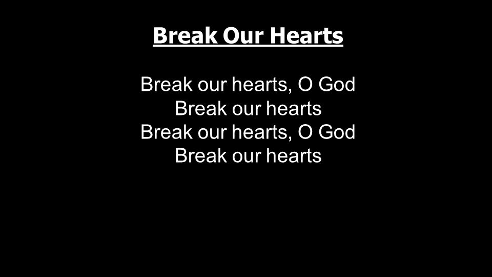 Break Our Hearts Break our hearts, O God Break our hearts Break our hearts, O God Break our hearts