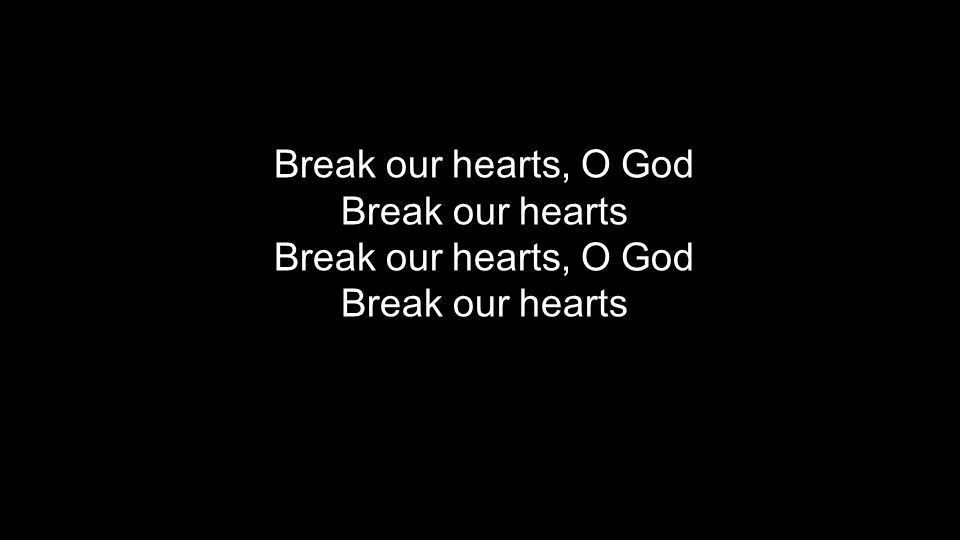 Break our hearts, O God Break our hearts Break our hearts, O God Break our hearts