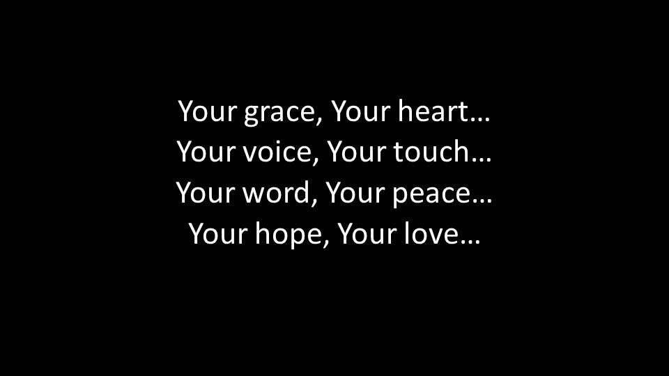 Your grace, Your heart… Your voice, Your touch… Your word, Your peace… Your hope, Your love…