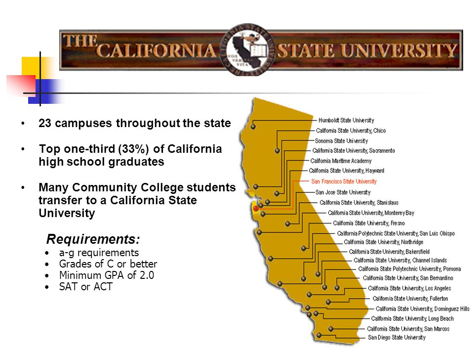 23 campuses throughout the state Top one-third (33%) of California high school graduates Many Community College students transfer to a California State University Requirements: a-g requirements Grades of C or better Minimum GPA of 2.0 SAT or ACT
