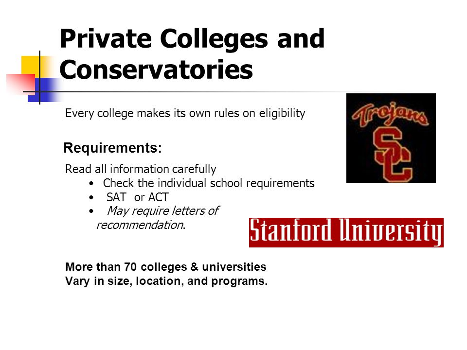 Private Colleges and Conservatories Every college makes its own rules on eligibility Read all information carefully Check the individual school requirements SAT or ACT May require letters of recommendation.