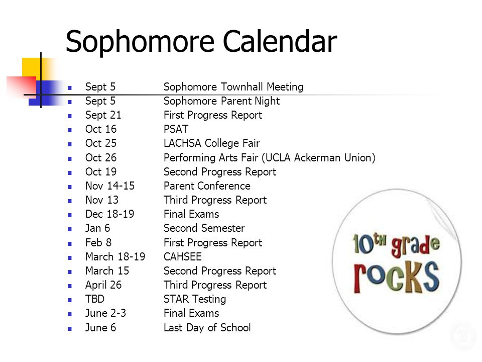 Sophomore Calendar Sept 5Sophomore Townhall Meeting Sept 5Sophomore Parent Night Sept 21First Progress Report Oct 16PSAT Oct 25LACHSA College Fair Oct 26Performing Arts Fair (UCLA Ackerman Union) Oct 19Second Progress Report Nov 14-15Parent Conference Nov 13 Third Progress Report Dec Final Exams Jan 6Second Semester Feb 8First Progress Report March 18-19CAHSEE March 15 Second Progress Report April 26Third Progress Report TBDSTAR Testing June 2-3Final Exams June 6Last Day of School