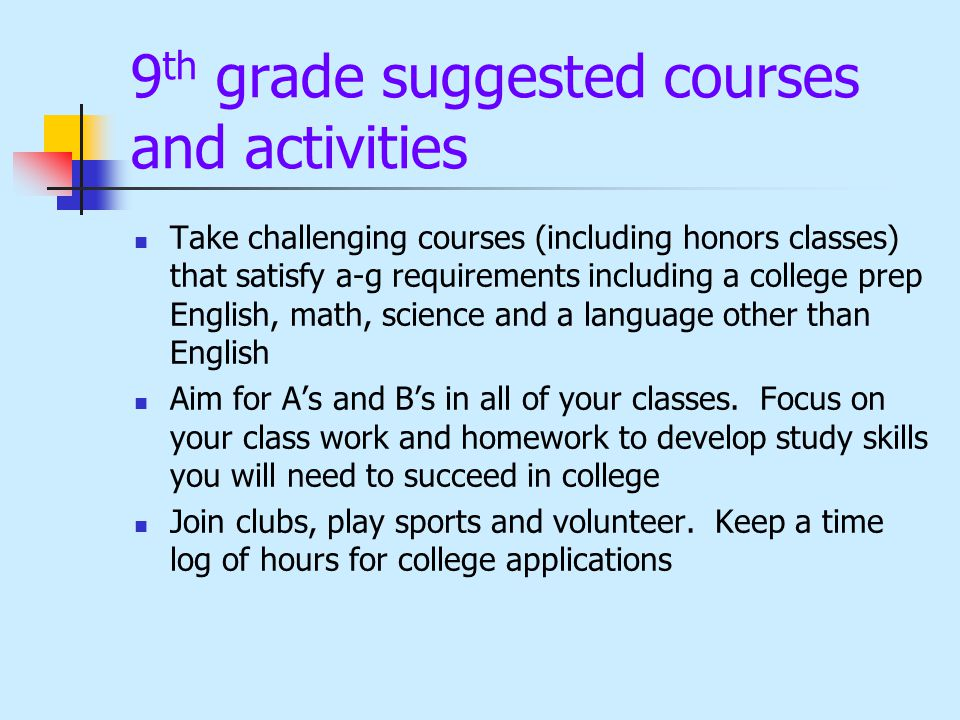 9 th grade suggested courses and activities Take challenging courses (including honors classes) that satisfy a-g requirements including a college prep English, math, science and a language other than English Aim for A's and B's in all of your classes.
