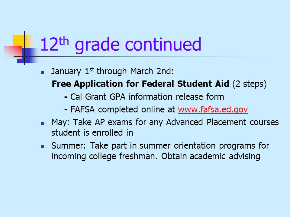 12 th grade continued January 1 st through March 2nd: Free Application for Federal Student Aid (2 steps) - Cal Grant GPA information release form - FAFSA completed online at   May: Take AP exams for any Advanced Placement courses student is enrolled in Summer: Take part in summer orientation programs for incoming college freshman.