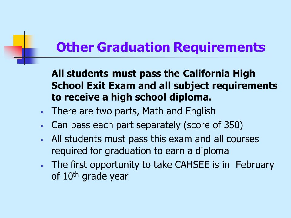 Other Graduation Requirements All students must pass the California High School Exit Exam and all subject requirements to receive a high school diploma.