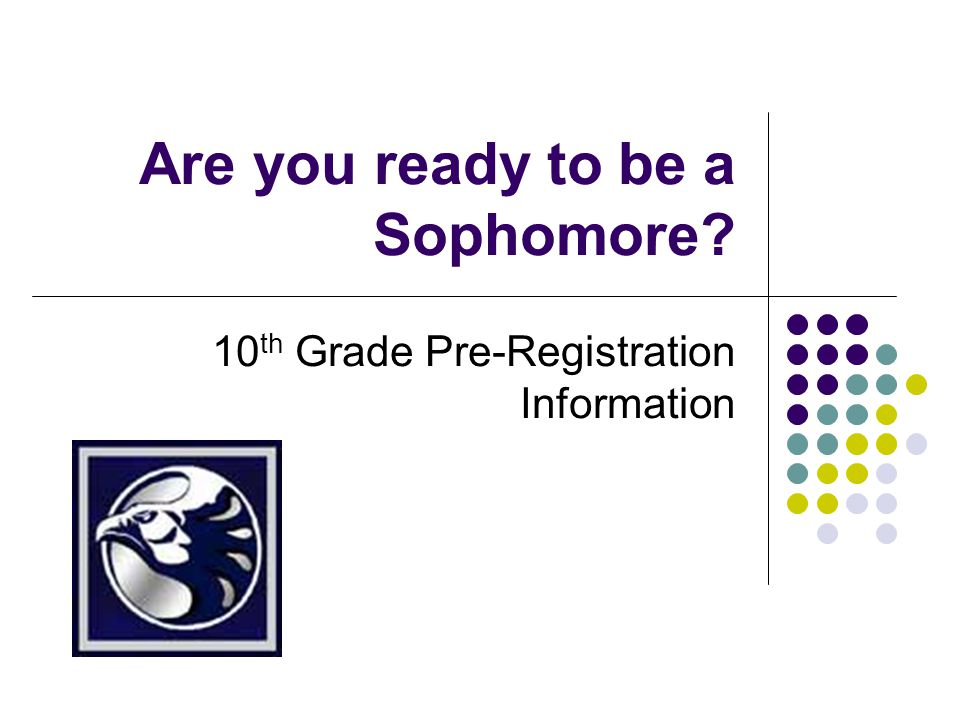 Are you ready to be a Sophomore 10 th Grade Pre-Registration Information