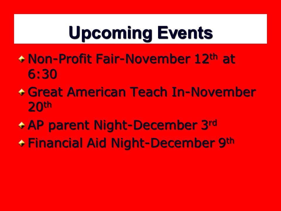 Upcoming Events Non-Profit Fair-November 12 th at 6:30 Great American Teach In-November 20 th AP parent Night-December 3 rd Financial Aid Night-December 9 th