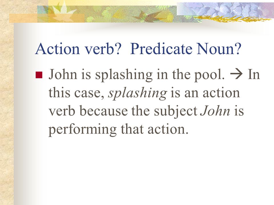 One challenge in identifying gerunds is being able to determine whether the –ing word is being used an action verb or a predicate noun My favorite activity is splashing in the pool.