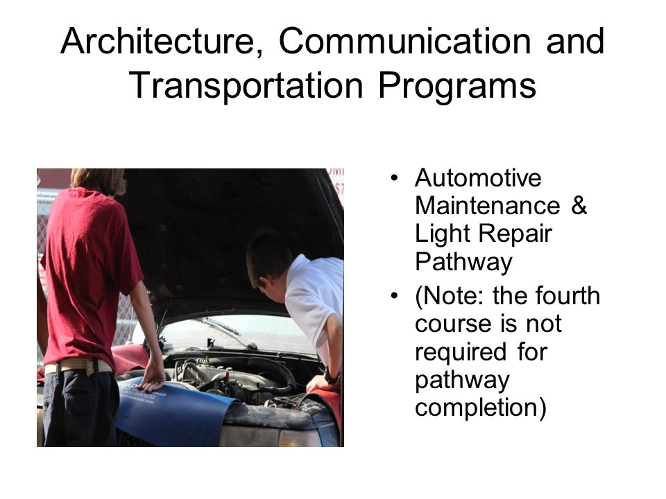 Architecture, Communication and Transportation Programs Automotive Maintenance & Light Repair Pathway (Note: the fourth course is not required for pathway completion)