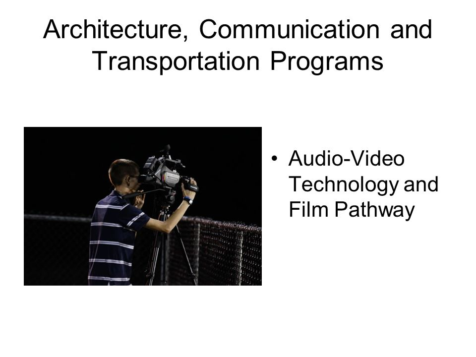 Architecture, Communication and Transportation Programs Audio-Video Technology and Film Pathway