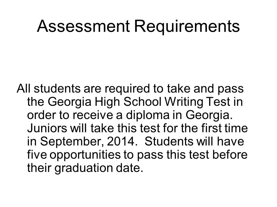 Assessment Requirements All students are required to take and pass the Georgia High School Writing Test in order to receive a diploma in Georgia.
