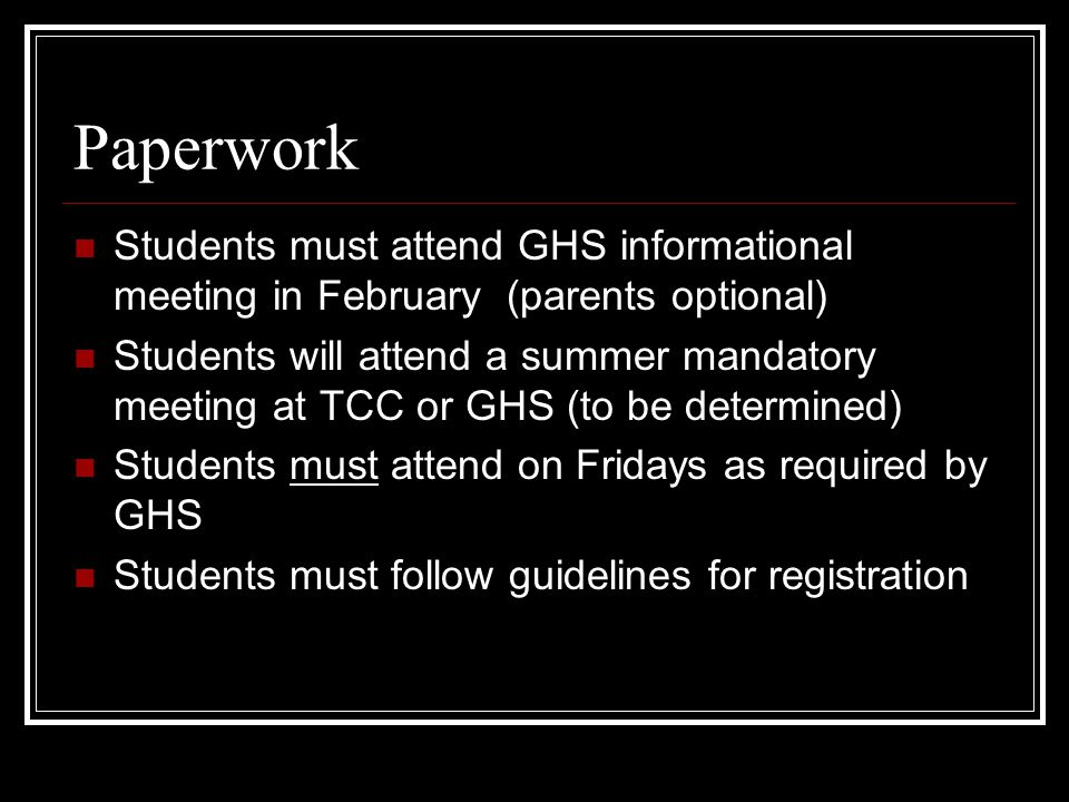 Paperwork Students must attend GHS informational meeting in February (parents optional) Students will attend a summer mandatory meeting at TCC or GHS (to be determined) Students must attend on Fridays as required by GHS Students must follow guidelines for registration