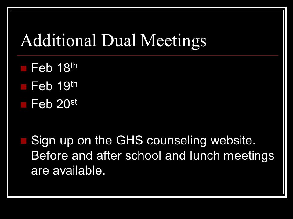 Additional Dual Meetings Feb 18 th Feb 19 th Feb 20 st Sign up on the GHS counseling website.