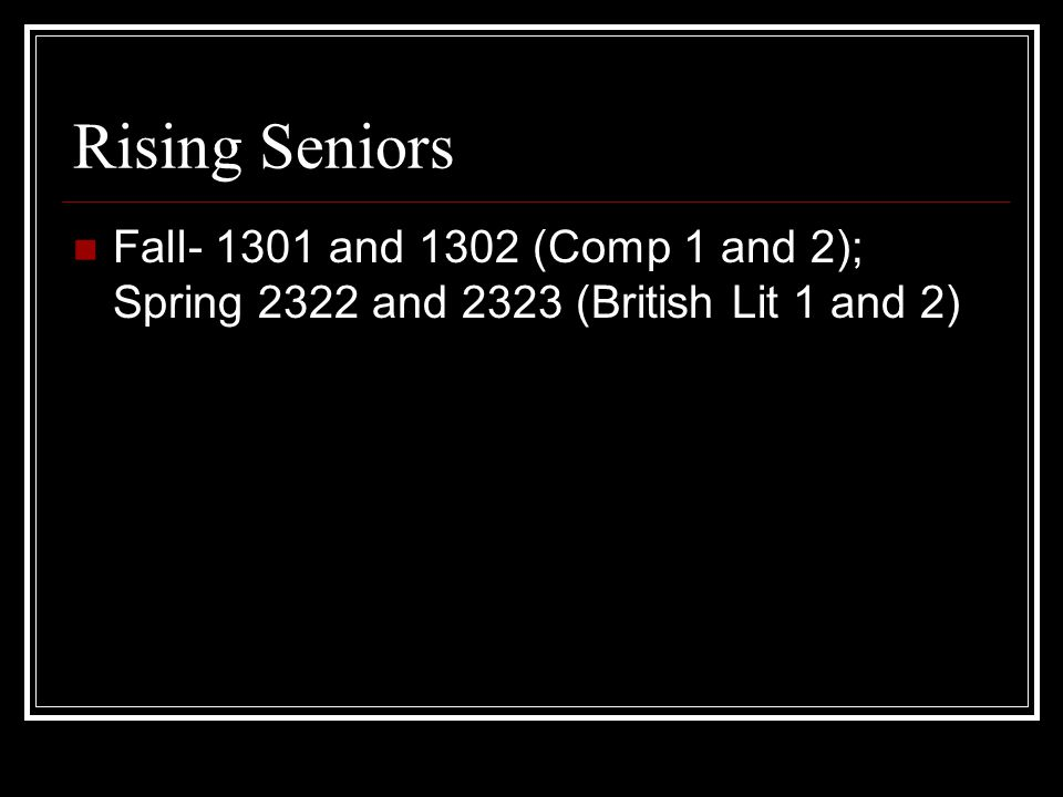 Rising Seniors Fall and 1302 (Comp 1 and 2); Spring 2322 and 2323 (British Lit 1 and 2)
