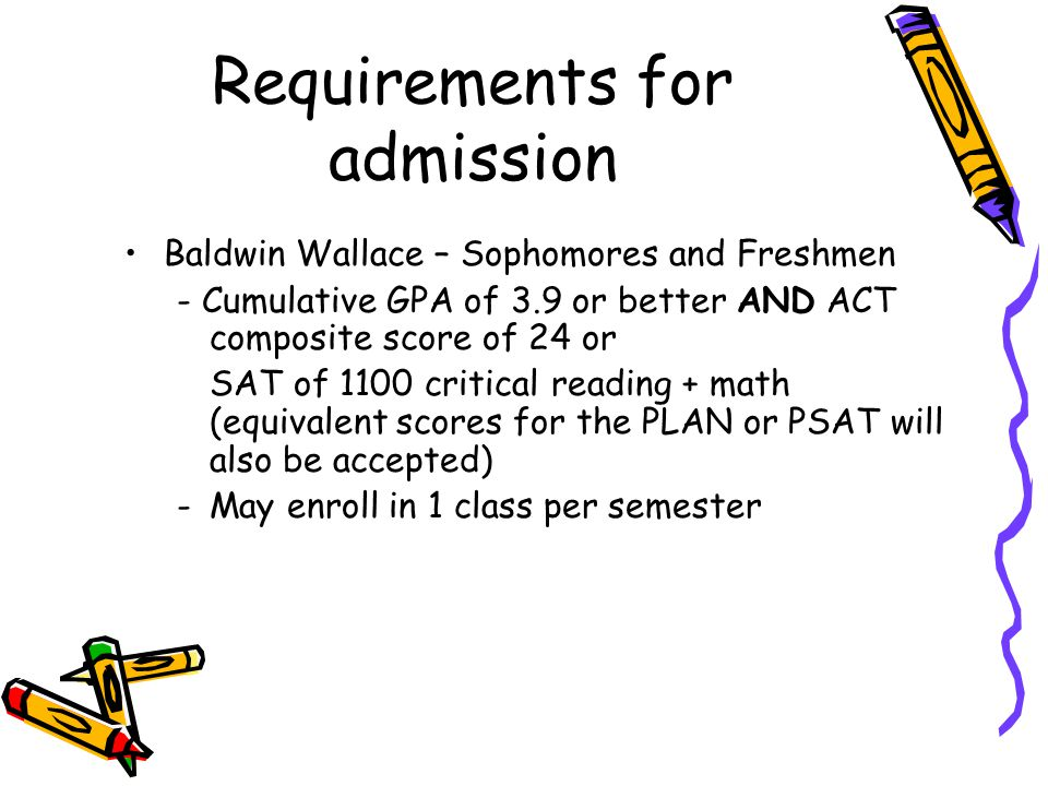 Baldwin Wallace – Sophomores and Freshmen - Cumulative GPA of 3.9 or better AND ACT composite score of 24 or SAT of 1100 critical reading + math (equivalent scores for the PLAN or PSAT will also be accepted) -May enroll in 1 class per semester Requirements for admission