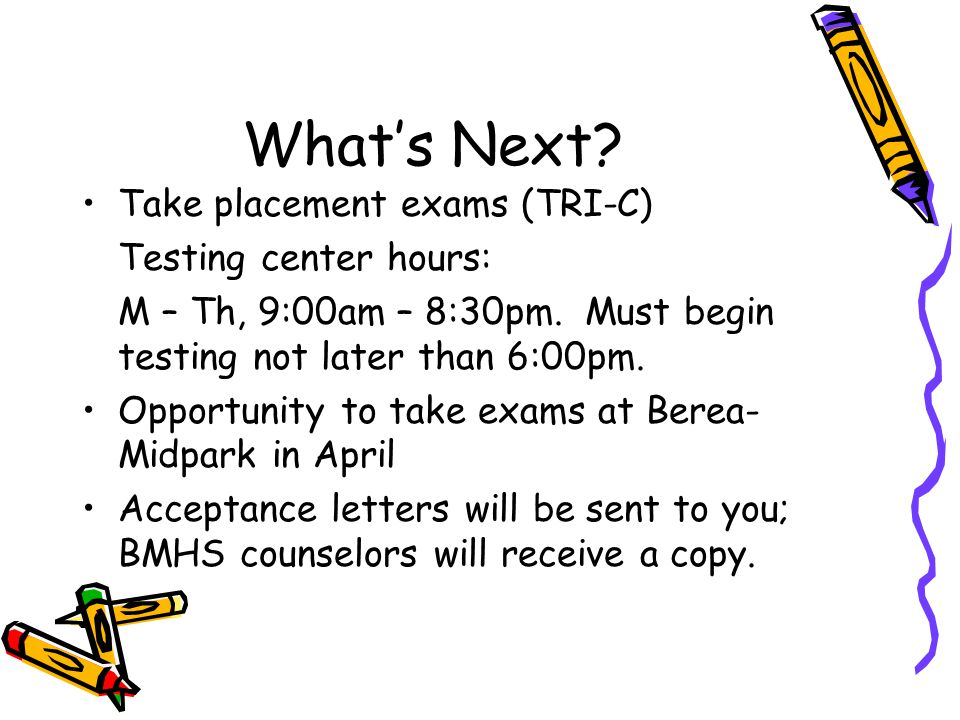 What's Next. Take placement exams (TRI-C) Testing center hours: M – Th, 9:00am – 8:30pm.
