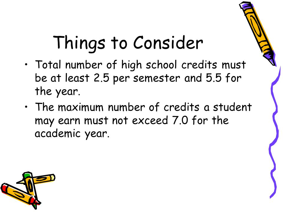 Total number of high school credits must be at least 2.5 per semester and 5.5 for the year.