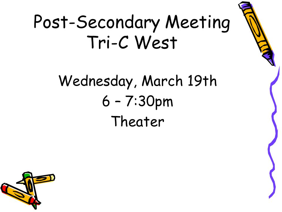 Post-Secondary Meeting Tri-C West Wednesday, March 19th 6 – 7:30pm Theater