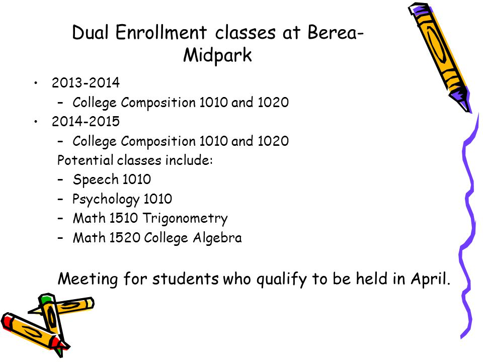 Dual Enrollment classes at Berea- Midpark –College Composition 1010 and –College Composition 1010 and 1020 Potential classes include: –Speech 1010 –Psychology 1010 –Math 1510 Trigonometry –Math 1520 College Algebra Meeting for students who qualify to be held in April.