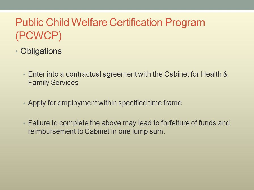 Public Child Welfare Certification Program (PCWCP) Obligations Enter into a contractual agreement with the Cabinet for Health & Family Services Apply for employment within specified time frame Failure to complete the above may lead to forfeiture of funds and reimbursement to Cabinet in one lump sum.