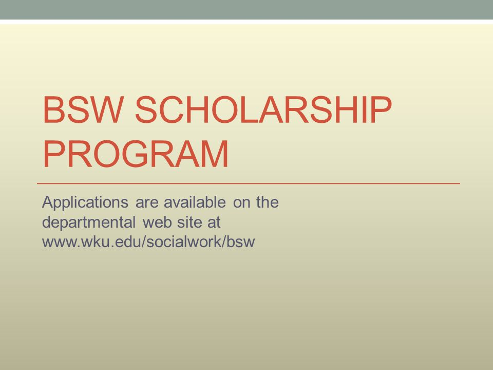 BSW SCHOLARSHIP PROGRAM Applications are available on the departmental web site at