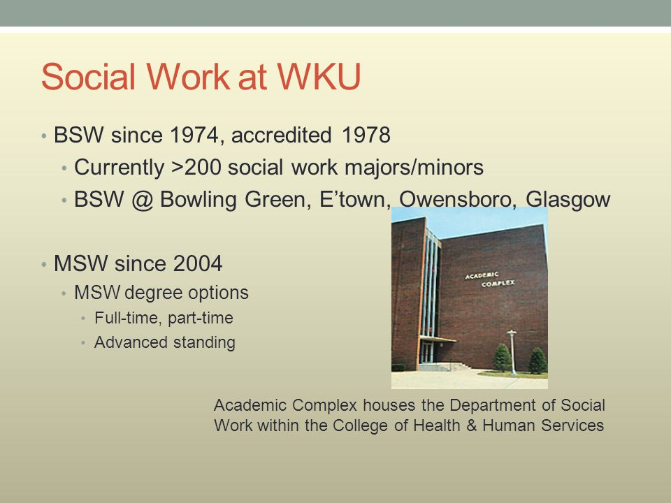 Social Work at WKU BSW since 1974, accredited 1978 Currently >200 social work majors/minors Bowling Green, E'town, Owensboro, Glasgow MSW since 2004 MSW degree options Full-time, part-time Advanced standing Academic Complex houses the Department of Social Work within the College of Health & Human Services