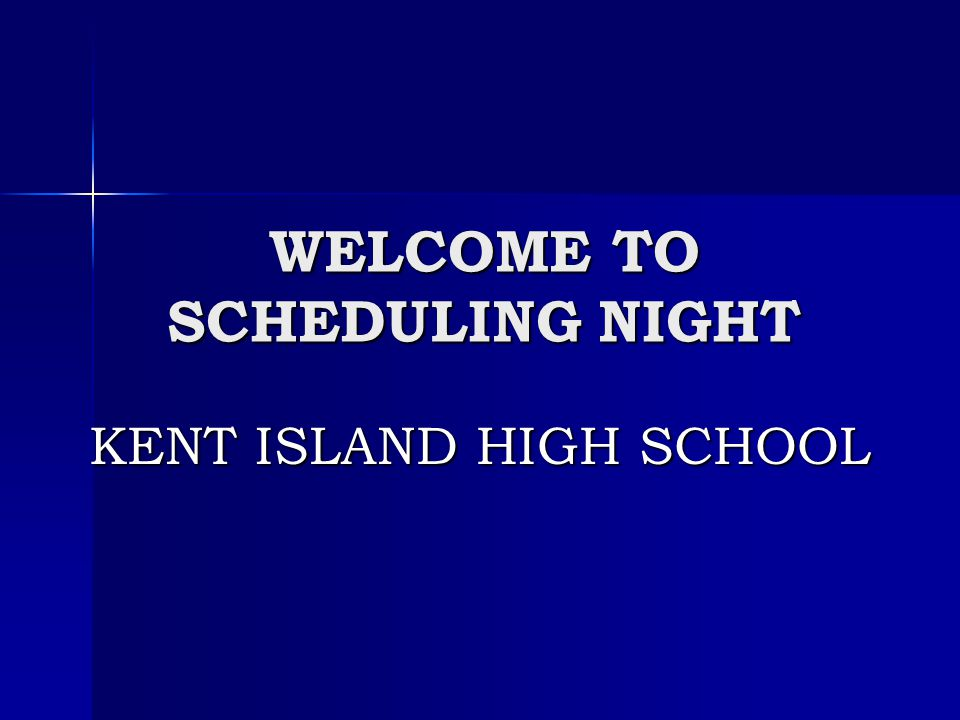 WELCOME TO SCHEDULING NIGHT KENT ISLAND HIGH SCHOOL