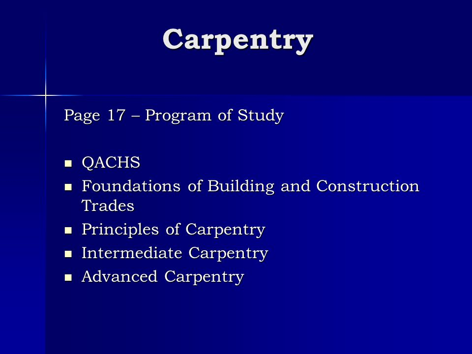 Carpentry Page 17 – Program of Study QACHS QACHS Foundations of Building and Construction Trades Foundations of Building and Construction Trades Principles of Carpentry Principles of Carpentry Intermediate Carpentry Intermediate Carpentry Advanced Carpentry Advanced Carpentry