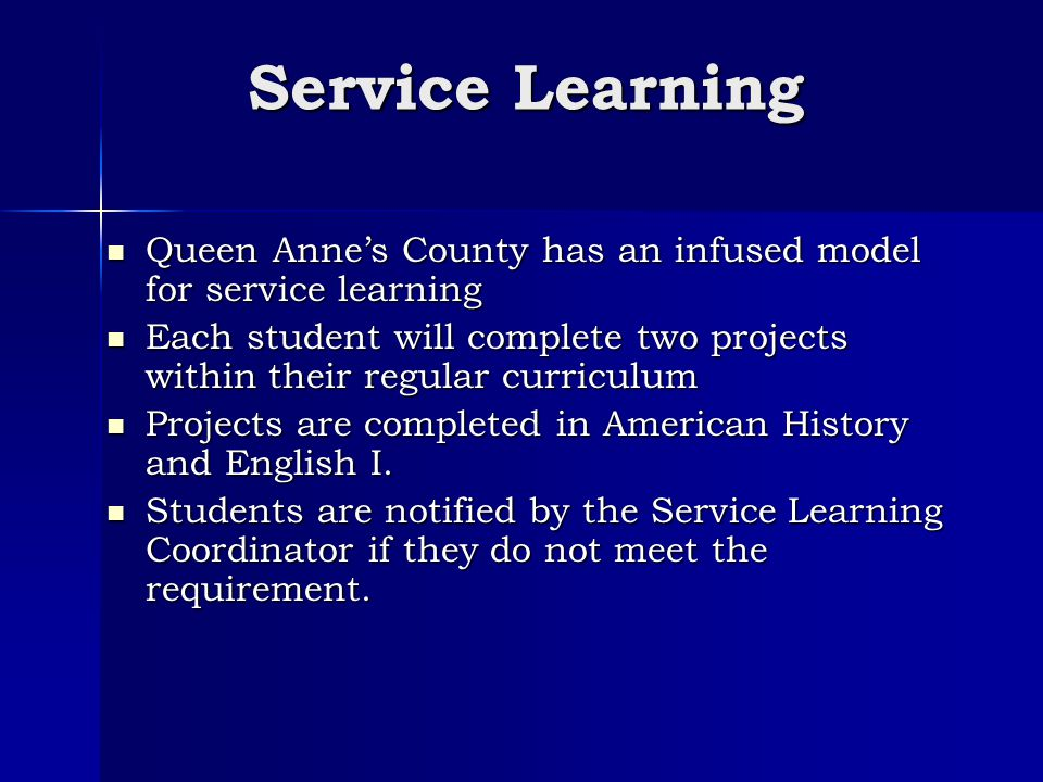 Service Learning Queen Anne's County has an infused model for service learning Queen Anne's County has an infused model for service learning Each student will complete two projects within their regular curriculum Each student will complete two projects within their regular curriculum Projects are completed in American History and English I.