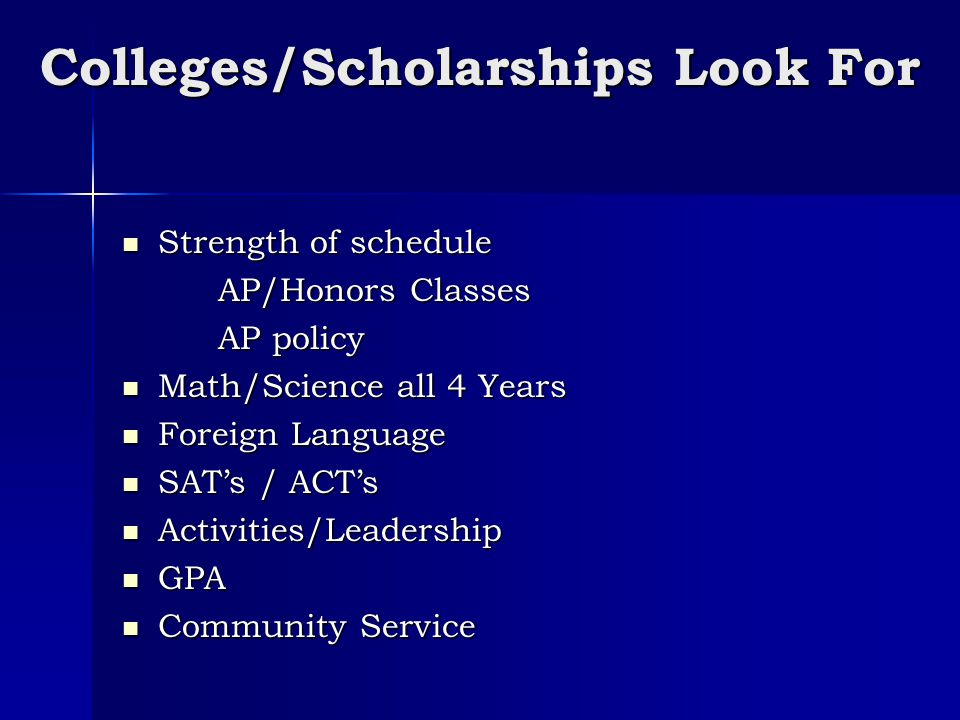 Colleges/Scholarships Look For Strength of schedule Strength of schedule AP/Honors Classes AP policy Math/Science all 4 Years Math/Science all 4 Years Foreign Language Foreign Language SAT's / ACT's SAT's / ACT's Activities/Leadership Activities/Leadership GPA GPA Community Service Community Service