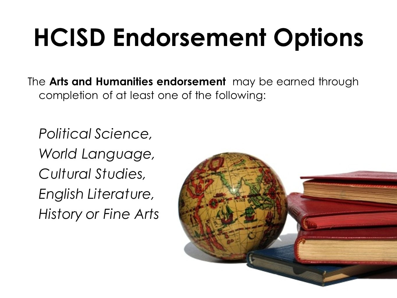 HCISD Endorsement Options The Arts and Humanities endorsement may be earned through completion of at least one of the following: Political Science, World Language, Cultural Studies, English Literature, History or Fine Arts