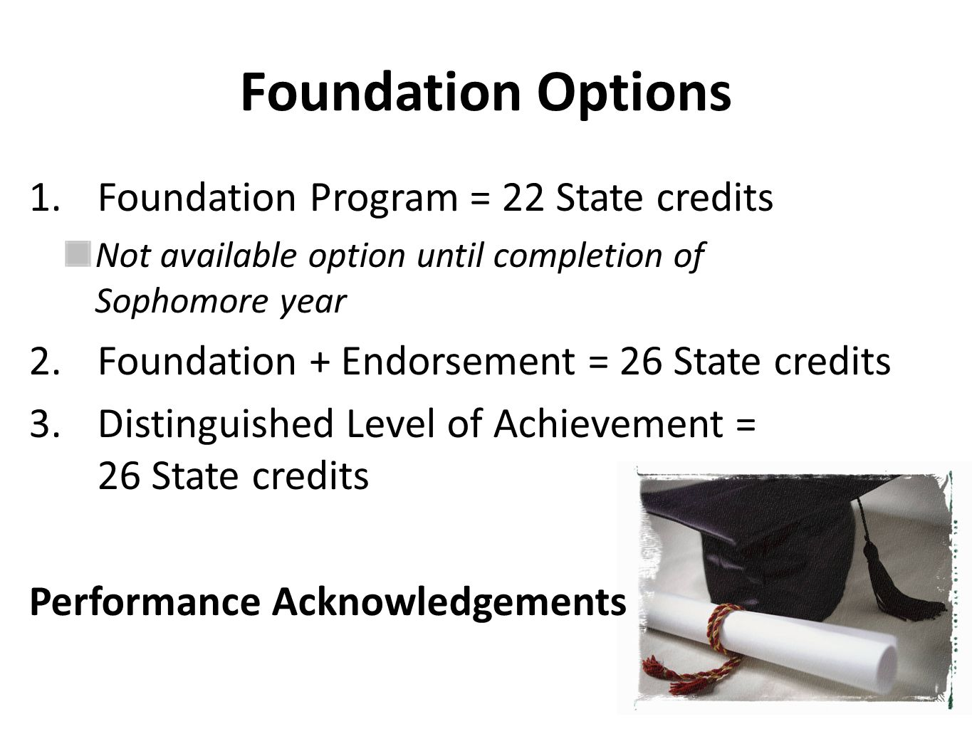 Foundation Options 1.Foundation Program = 22 State credits Not available option until completion of Sophomore year 2.Foundation + Endorsement = 26 State credits 3.Distinguished Level of Achievement = 26 State credits Performance Acknowledgements