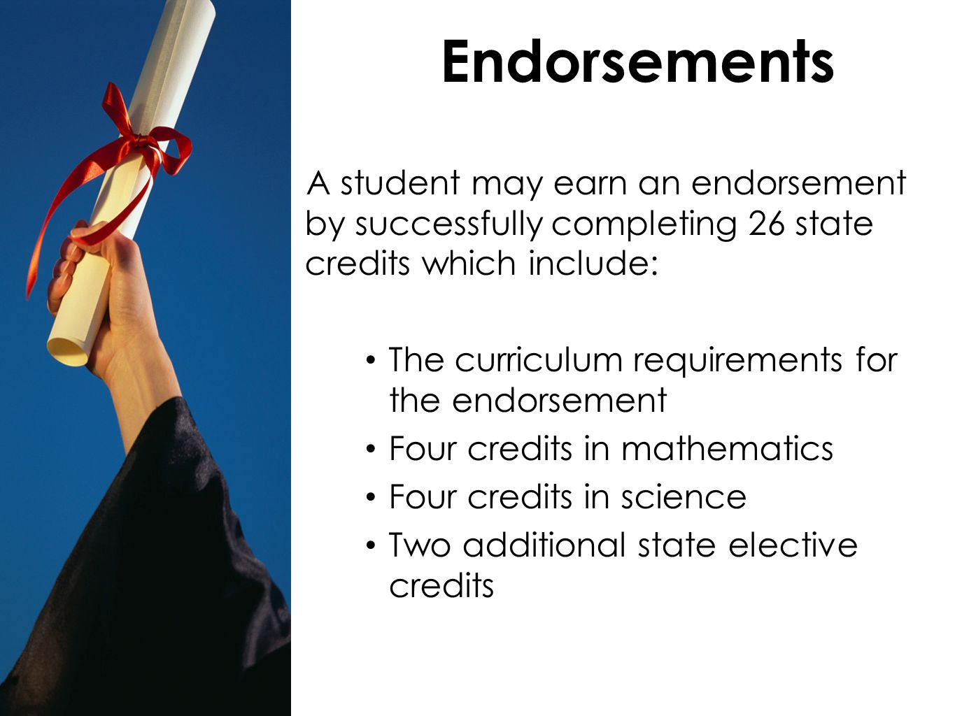 Endorsements A student may earn an endorsement by successfully completing 26 state credits which include: The curriculum requirements for the endorsement Four credits in mathematics Four credits in science Two additional state elective credits