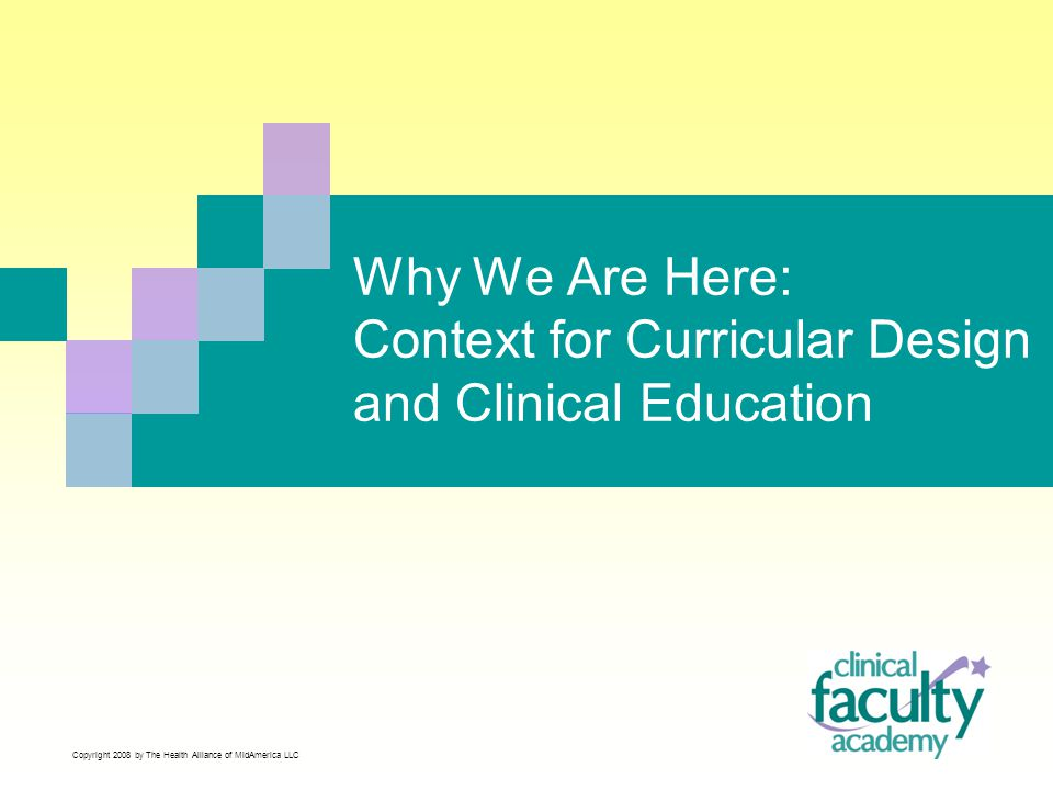 Why We Are Here: Context for Curricular Design and Clinical Education Copyright 2008 by The Health Alliance of MidAmerica LLC