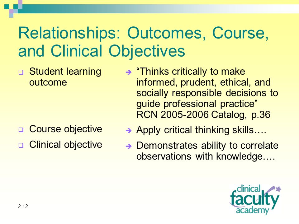 2-12 Relationships: Outcomes, Course, and Clinical Objectives  Student learning outcome  Course objective  Clinical objective  Thinks critically to make informed, prudent, ethical, and socially responsible decisions to guide professional practice RCN Catalog, p.36  Apply critical thinking skills….