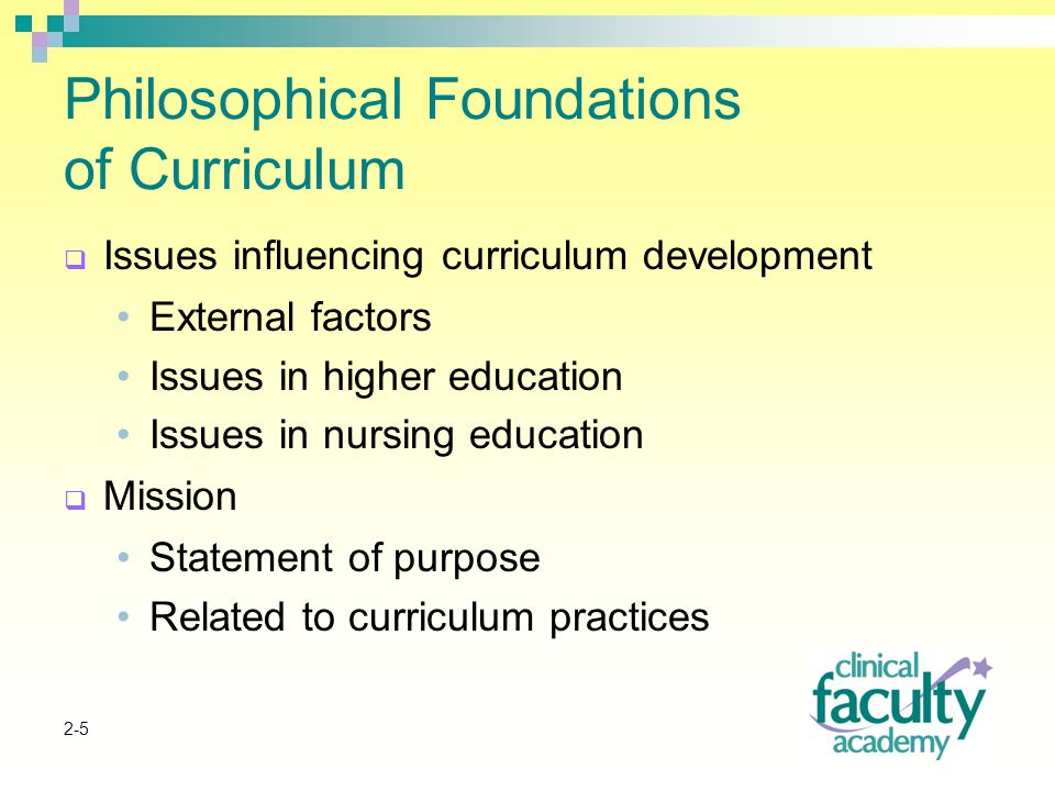 2-5 Philosophical Foundations of Curriculum  Issues influencing curriculum development External factors Issues in higher education Issues in nursing education  Mission Statement of purpose Related to curriculum practices