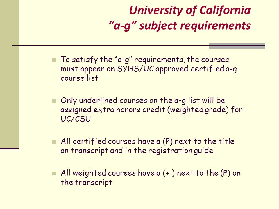 University of California a-g subject requirements To satisfy the a-g requirements, the courses must appear on SYHS/UC approved certified a-g course list Only underlined courses on the a-g list will be assigned extra honors credit (weighted grade) for UC/CSU All certified courses have a (P) next to the title on transcript and in the registration guide All weighted courses have a (+ ) next to the (P) on the transcript